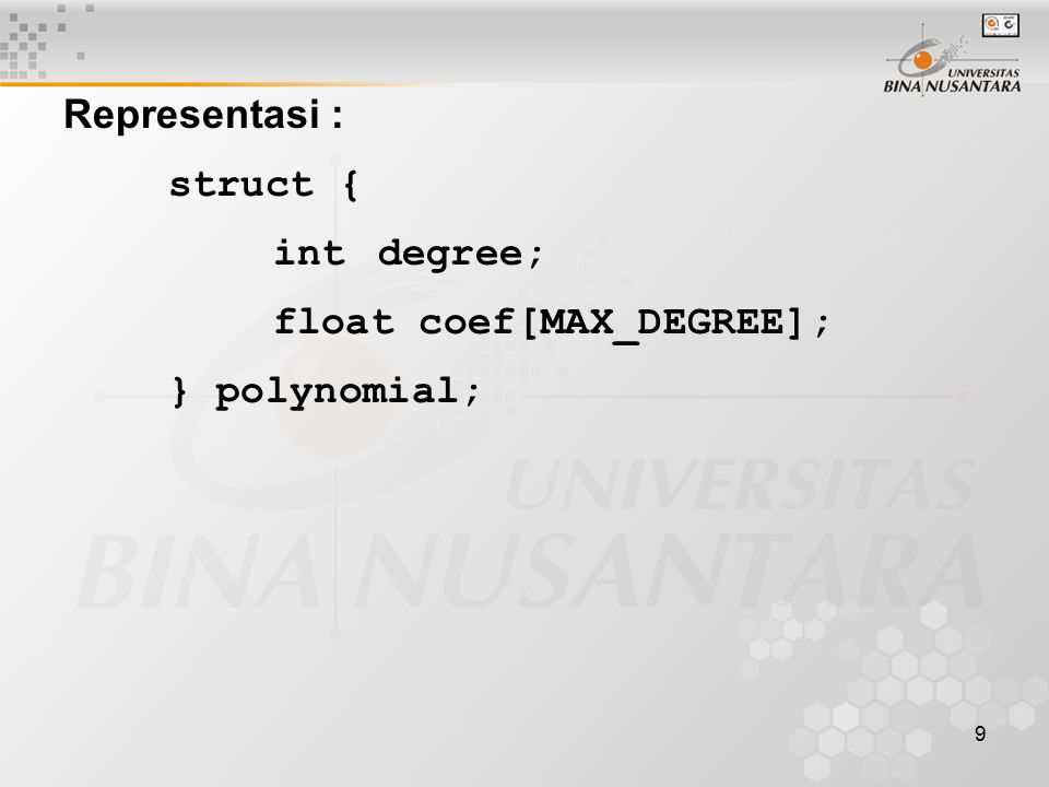 Representasi : struct { int degree; float coef[MAX_DEGREE]; } polynomial;